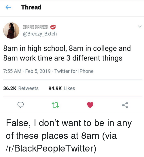 Blackpeopletwitter, College, and Iphone: Thread  @Breezy_Bxtch  8am in high school, 8am in college and  8am work time are 3 different things  7:55 AM -Feb 5, 2019 Twitter for iPhone  36.2K Retweets  94.9K Likes False, I don't want to be in any of these places at 8am (via /r/BlackPeopleTwitter)