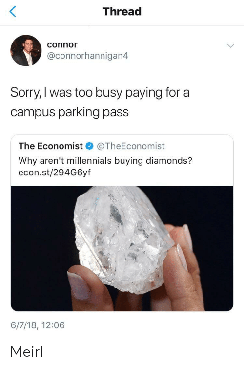 the economist: Thread  connor  @connorhannigan4  Sorry,I was too busy paying for a  campus parking pass  The Economist @TheEconomist  Why aren't millennials buying diamonds?  econ.st/294G6yf  6/7/18, 12:06 Meirl