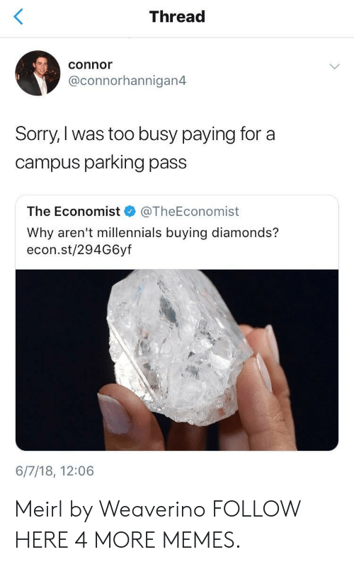 the economist: Thread  connor  @connorhannigan4  Sorry,I was too busy paying for a  campus parking pass  The Economist @TheEconomist  Why aren't millennials buying diamonds?  econ.st/294G6yf  6/7/18, 12:06 Meirl by Weaverino FOLLOW HERE 4 MORE MEMES.