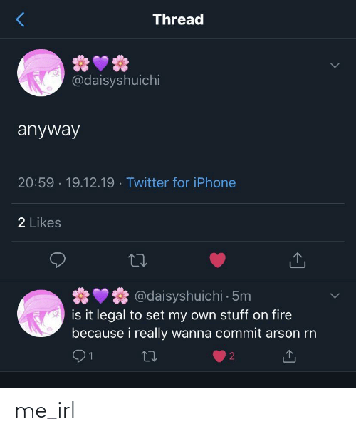 iphone 2: Thread  @daisyshuichi  anyway  20:59 · 19.12.19 · Twitter for iPhone  2 Likes  @daisyshuichi 5m  is it legal to set my own stuff on fire  because i really wanna commit arson rn  27 me_irl
