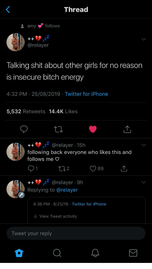 Bitch, Energy, and Girls: Thread  follows  amy  ++  @relayer  Talking shit about other girls for no reason  is insecure bitch energy  4:32 PM 25/08/2019 Twitter for iPhone  5,532 Retweets 14.4K Likes  @relayer 15h  following back everyone who likes this and  ++  follows me O  12  89  1  @relayer 9h  Replying to @relayer  ++  4:36 PM 8/25/19 Twitter for iPhone  liView Tweet activity  Tweet your reply