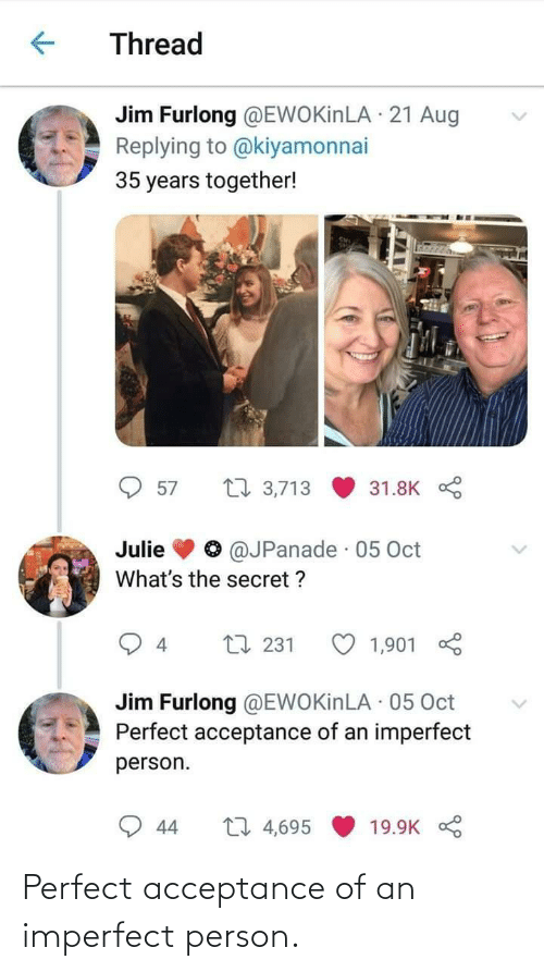 aug: Thread  Jim Furlong @EWOKinLA · 21 Aug  Replying to @kiyamonnai  35 years together!  27 3,713  57  31.8K  @JPanade · 05 Oct  Julie  What's the secret ?  L7 231  1,901  4  Jim Furlong @EWOKinLA · 05 Oct  Perfect acceptance of an imperfect  person.  27 4,695  44  19.9K Perfect acceptance of an imperfect person.