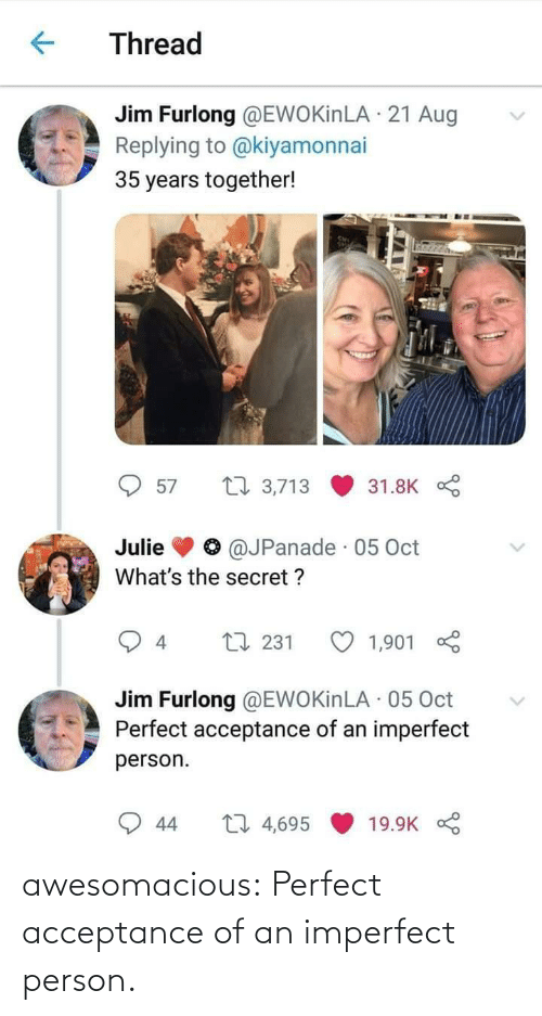aug: Thread  Jim Furlong @EWOKinLA · 21 Aug  Replying to @kiyamonnai  35 years together!  27 3,713  57  31.8K  @JPanade · 05 Oct  Julie  What's the secret ?  L7 231  1,901  4  Jim Furlong @EWOKinLA · 05 Oct  Perfect acceptance of an imperfect  person.  27 4,695  44  19.9K awesomacious:  Perfect acceptance of an imperfect person.