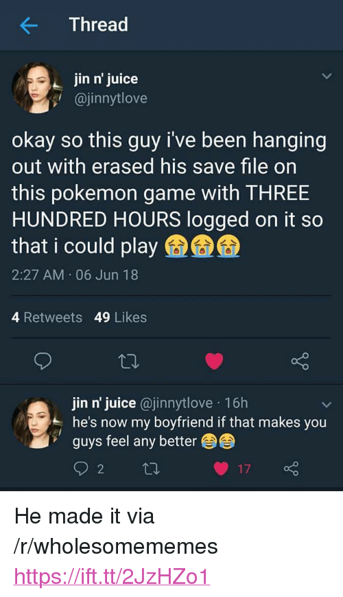 """Juice, Pokemon, and Game: Thread  jin n' juice  @jinnytlove  okay so this guy i've been hanging  out with erased his save file on  this pokemon game with THREE  HUNDRED HOURS logged on it so  that i could play  2:27 AM 06 Jun 18  4 Retweets 49 Likes  jin n' juice @jinnytlove 16h  he's now my boyfriend if that makes you  guys feel any better <p>He made it via /r/wholesomememes <a href=""""https://ift.tt/2JzHZo1"""">https://ift.tt/2JzHZo1</a></p>"""