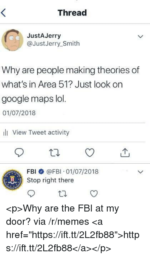 """Fbi, Google, and Lol: Thread  JustAJerry  @JustJerry_Smith  Why are people making theories of  what's in Area 51? Just look on  google maps lol.  01/07/2018  ili View Tweet activity  FBI @FBI 01/07/2018  Stop right there <p>Why are the FBI at my door? via /r/memes <a href=""""https://ift.tt/2L2fb88"""">https://ift.tt/2L2fb88</a></p>"""