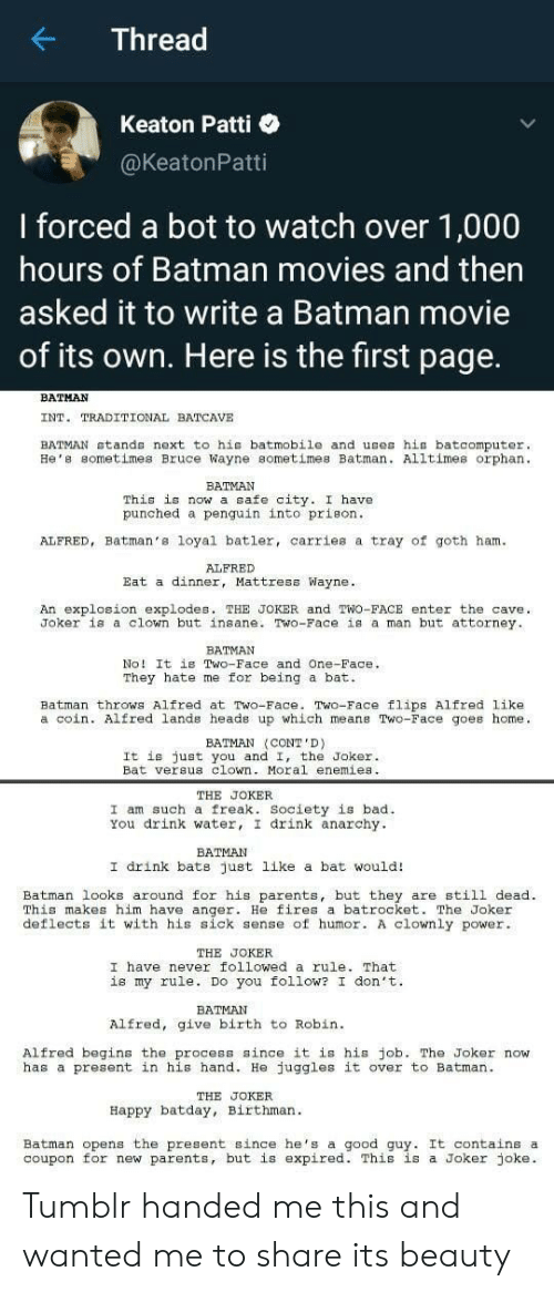 Bad, Batman, and Joker: Thread  Keaton Patti  @KeatonPatti  I forced a bot to watch over 1,000  hours of Batman movies and then  asked it to write a Batman movie  of its own. Here is the first page.  BATHAN  INT. TRADITIONAL BATCAVE  BATMAN stands next to his batmobile and uses hia batcomputer.  He'e sometimes Bruce Wayne sometimes Batman. Alltimes orphan  BATMAN  This is now a safe city. I have  punched a penguin into prison  ALFRED, Batman's loyal batler, carries a tray of goth ham  ALFRED  Eat a dinner, Mattress Wayne.  An explosion explodes. THE JOKER and TWo-FACE enter the cave  Joker is a clown but insane. Two-Face is a man but attorney.  BATMAN  No! It is Two-Face and One-Face  They hate me for being a bat.  Batman throws Alfred at Two-Face. Two-Face flips Alfred like  a coin. Alfred lands heade up which mean8 Two-Face goes home.  BATMAN (CONT'D)  It is just you and I, the Joker  Bat versus clown. Moral enemies  THE JOKER  I am such a freak. Society is bad  You drink water, I drink anarchy  ВАТМAN  I drink bats just like a bat would!  Batman looks around for his parents, but they are still dead  This makes him have anger. He fires a batrocket. The Joker  deflects it with his sick sense of humor. A clownly power.  THE JOKER  I have never followed a rule. That  is my rule. Do you follow? I don't  ВАТМAN  Alfred, give birth to Robin  Alfred begins the process since it is his job. The Joker now  has a present in his hand. He juggles it over to Batman  THE JOKER  Happy batday, Birthman  Batman opens the present since he's a  coupon for new parents, but is expired. This is a Joker joke.  good guy. It contains a Tumblr handed me this and wanted me to share its beauty