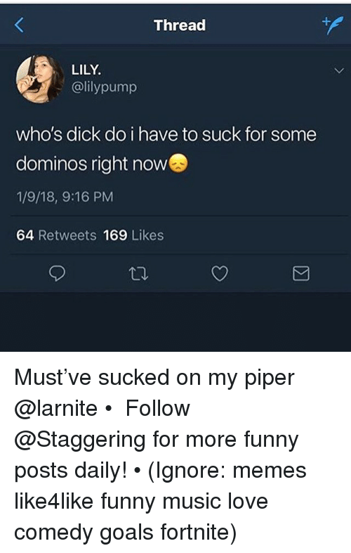 piper: Thread  LILY  @lilypump  who's dick do i have to suck for some  dominos right now  1/9/18, 9:16 PM  64 Retweets 169 Likes Must've sucked on my piper @larnite • ➫➫➫ Follow @Staggering for more funny posts daily! • (Ignore: memes like4like funny music love comedy goals fortnite)