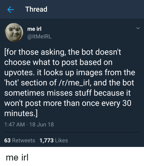 Images, Stuff, and Irl: Thread  me irl  @ltMeIRL  [for those asking, the bot doesn't  choose what to post based on  upvotes. it looks up images from the  'hot' section of /r/me-irl, and the bot  sometimes misses stuff because it  won't post more than once every 30  minutes  1:47 AM 18 Jun 18  63 Retweets 1,773 Likes