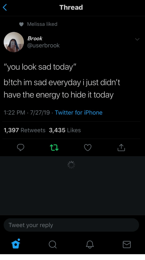 "Energy, Iphone, and Twitter: Thread  Melissa liked  Brook  @userbrook  ""you look sad today""  b!tch im sad everyday ijust didn't  have the energy to hide it today  1:22 PM 7/27/19 Twitter for iPhone  1,397 Retweets 3,435 Likes  Tweet your reply  Σ"
