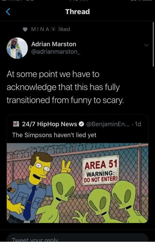Funny, News, and The Simpsons: Thread  MINAliked  Adrian Marston  @adrianmarston_  At some point we have to  acknowledge that this has fully  transitioned from funny to scary.  @BenjaminEn... .1d  FOR THE  24/7 HipHop News  CULTURE  The Simpsons haven't lied yet  AREA 51  WARNING:  DO NOT ENTER!  Tweet yOur