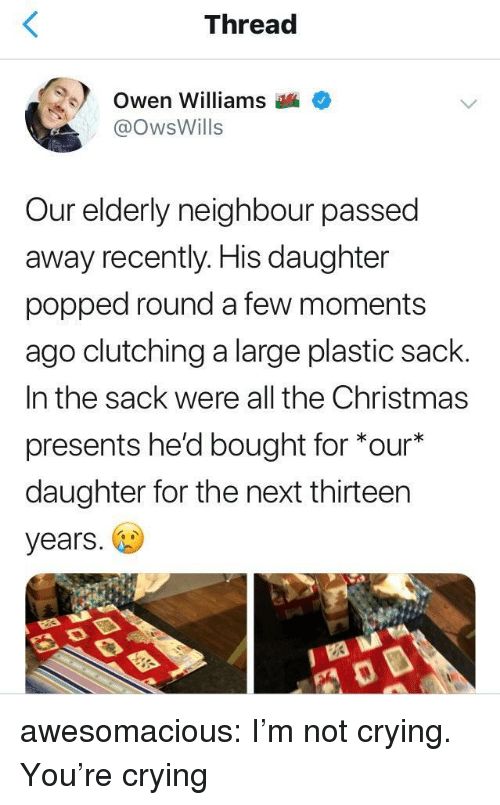 Christmas, Crying, and Not Crying: Thread  Owen Williams  @OwsWills  ur elderly neighbour passed  away recently. His daughter  popped round a few moments  ago clutching a large plastic sack.  In the sack were all the Christmas  presents he'd bought for *our  daughter for the next thirteen  years. awesomacious:  I'm not crying. You're crying