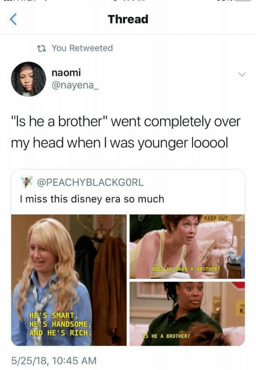 """Disney, Head, and Brother: Thread  t You Retweeted  naomi  @nayena  """"Is he a brother"""" went completely over  my head when I was younger looool  @PEACHYBLACKGORL  I miss this disney  era so much  KEEP OUT  DOES HE HAVE A BROTHER?  HE'S SMART  HE S HANDSOME  AND HE'S RICH  TS HE A BROTHER?  5/25/18, 10:45 AM"""