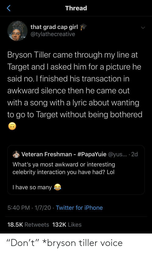 "song: Thread  that grad cap girl  @tylathecreative  Bryson Tiller came through my line at  Target and I asked him for a picture he  said no. I finished his transaction in  awkward silence then he came out  with a song with a lyric about wanting  to go to Target without being bothered  Veteran Freshman - #PapaYuie @yus... ·2d  What's ya most awkward or interesting  celebrity interaction you have had? Lol  T have so many  5:40 PM · 1/7/20 · Twitter for iPhone  18.5K Retweets 132K Likes ""Don't"" *bryson tiller voice"