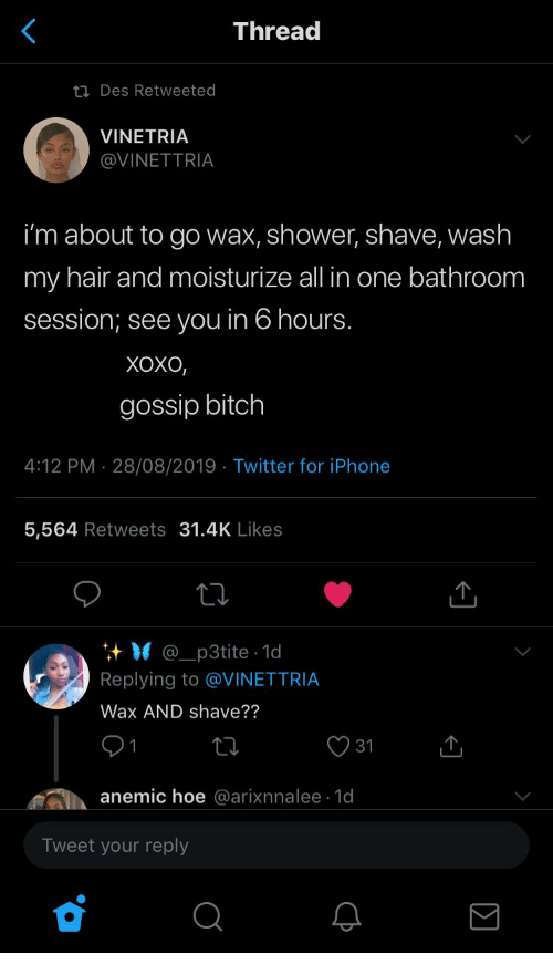 Bitch, Hoe, and Iphone: Thread  ti Des Retweeted  VINETRIA  @VINETTRIA  i'm about to go wax, shower, shave, wash  my hair and moisturize all in one bathroom  session; see you in 6 hours.  Хохо,  gossip bitch  4:12 PM 28/08/2019 Twitter for iPhone  .  5,564 Retweets 31.4K Likes  @_p3tite 1d  Replying to @VINETTRIA  Wax AND shave??  31  anemic hoe @arixnnalee 1d  Tweet your reply