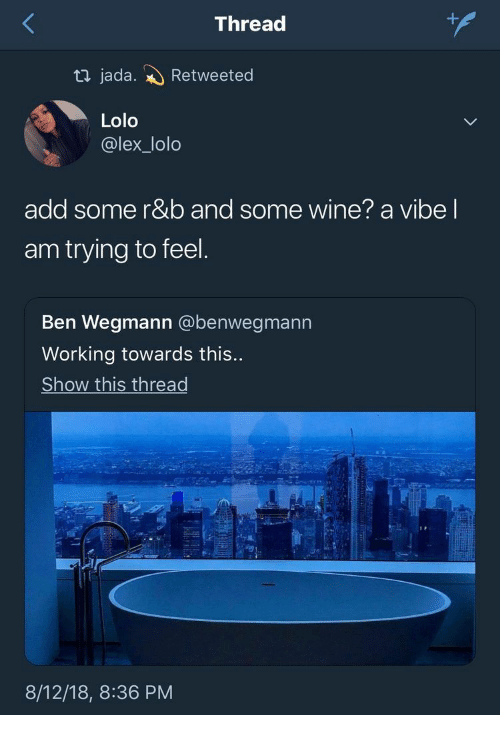 Wine, Add, and Working: +  Thread  ti jada.  Retweeted  Lolo  @lex_lolo  add some r&b and some wine? a vibe I  am trying to feel.  Ben Wegmann @benwegmann  Working towards this...  Show this thread  8/12/18, 8:36 PM