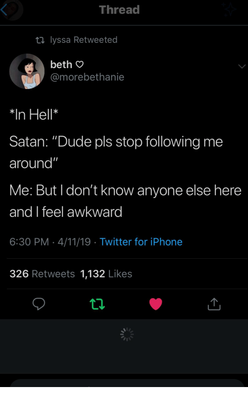 """Dude, Twitter, and Awkward: Thread  ti lyssa Retweeted  beth O  @morebethanie  *In Hell*  Satan: """"Dude pls stop following me  around""""  Me: But I don't know anyone else here  and feel awkward  6:30 PM 4/11/19 Twitter for iPhonee  326 Retweets 1,132 Likes"""