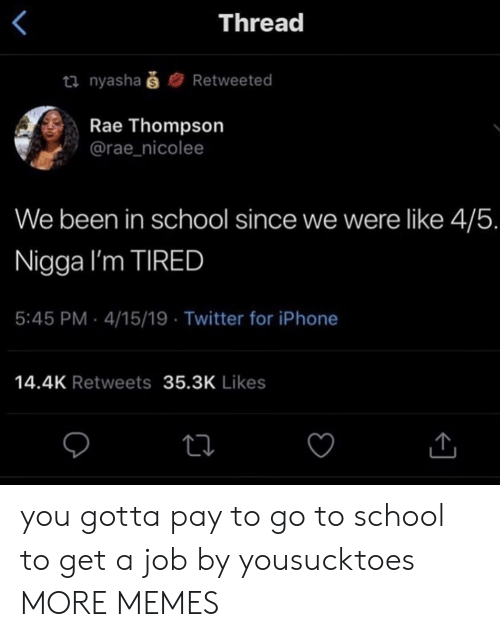 go to school: Thread  ti nyashaš  Retweeted  Rae Thompson  @rae_nicolee  We been in school since we were like 4/5.  Nigga I'm TIRED  5:45 PM 4/15/19 Twitter for iPhone  14.4K Retweets 35.3K Likes you gotta pay to go to school to get a job by yousucktoes MORE MEMES