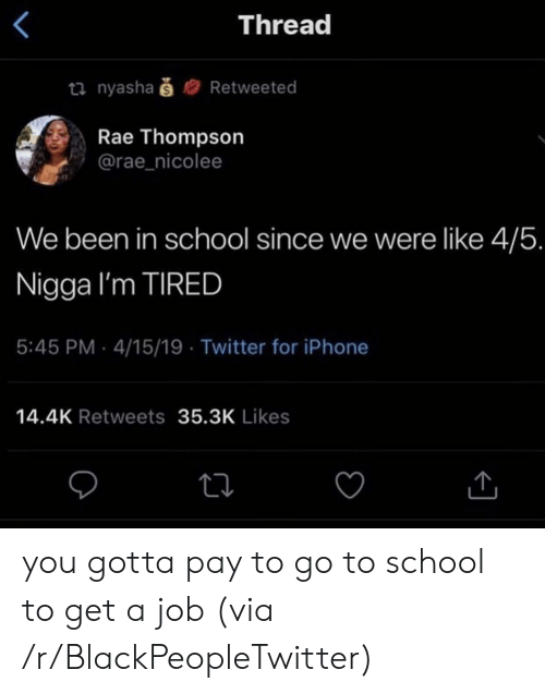 go to school: Thread  ti nyashaš  Retweeted  Rae Thompson  @rae_nicolee  We been in school since we were like 4/5.  Nigga I'm TIRED  5:45 PM 4/15/19 Twitter for iPhone  14.4K Retweets 35.3K Likes you gotta pay to go to school to get a job (via /r/BlackPeopleTwitter)