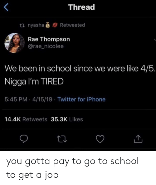 go to school: Thread  ti nyashaš  Retweeted  Rae Thompson  @rae_nicolee  We been in school since we were like 4/5.  Nigga I'm TIRED  5:45 PM 4/15/19 Twitter for iPhone  14.4K Retweets 35.3K Likes you gotta pay to go to school to get a job