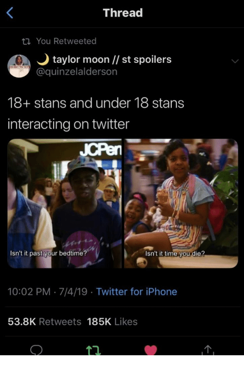 Interacting: Thread  ti You Retweeted  taylor moon // st spoilers  @quinzelalderson  18+ stans and under 18 stans  interacting on twitter  JCPen  Isn't it past your bedtime?  Isn't it time you die?  10:02 PM 7/4/19 Twitter for iPhone  53.8K Retweets 185K Likes