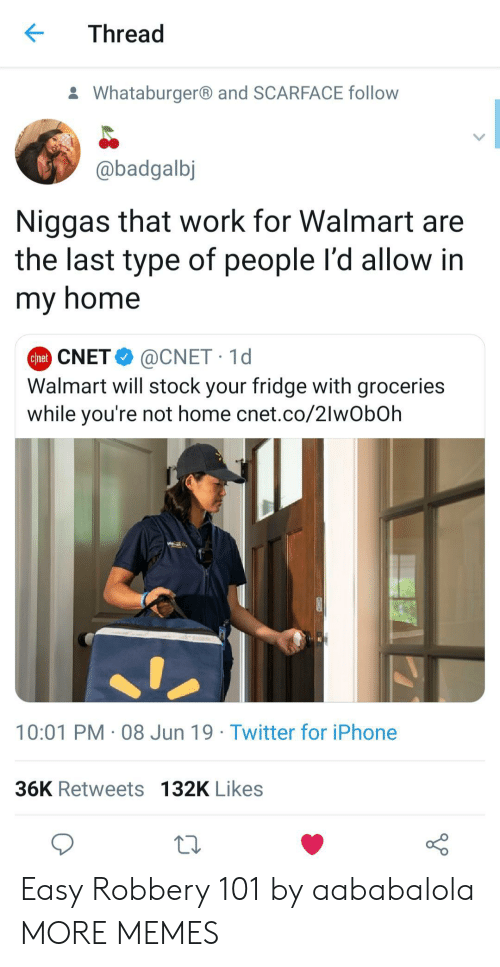 Dank, Iphone, and Memes: Thread  Whataburgerand SCARFACE follow  @badgalbj  Niggas that work for Walmart are  the last type of people l'd allow in  my home  @CNET 1d  Walmart will stock your fridge with groceries  while you're not home cnet.co/2lwObOh  Chet CNET  10:01 PM 08 Jun 19 Twitter for iPhone  36K Retweets 132K Likes Easy Robbery 101 by aababalola MORE MEMES