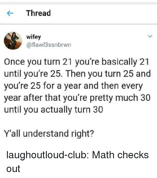 Club, Tumblr, and Blog: Thread  wifey  @flawl3ssnbrwn  Once you turn 21 you're basically 21  until you're 25. Then you turn 25 and  you're 25 for a year and then every  year after that you're pretty much 30  until you actually turn 30  Y'all understand right? laughoutloud-club:  Math checks out