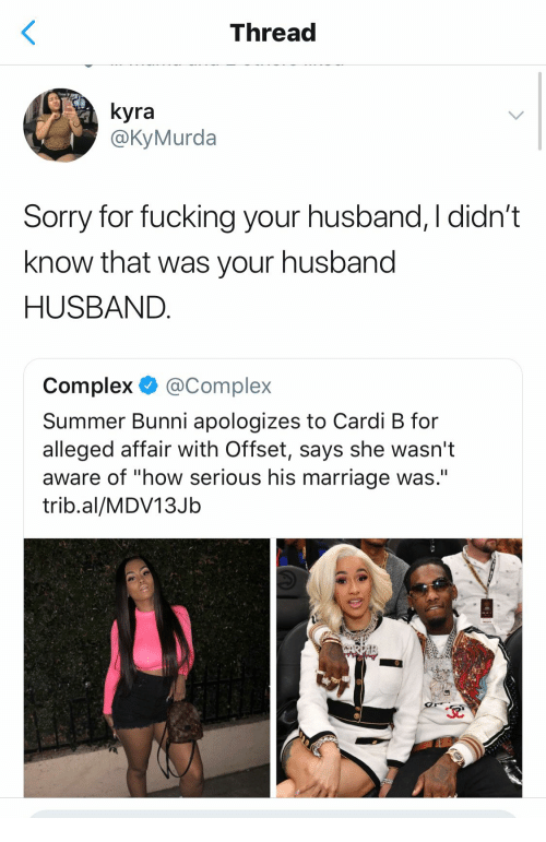 "Bunni: Thread  yra  @KyMurda  Sorry for fucking your husband, I didn't  know that was your husband  HUSBAND  Complex @Complex  Summer Bunni apologizes to Cardi B for  alleged affair With Offset, says she wasn't  aware of ""how serious his marriage was.""  trib.al/MDV13Jb"