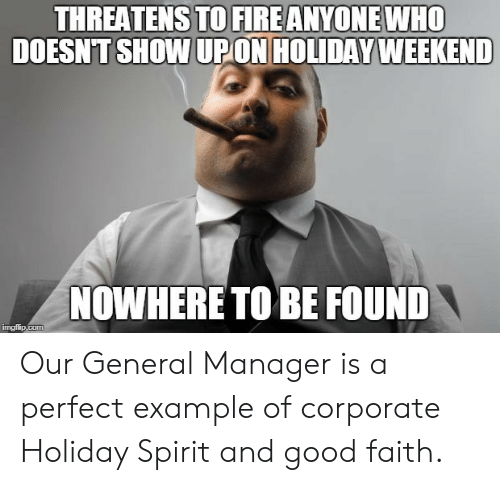 Fire, Good, and Spirit: THREATENS TO FIRE ANYONE WHO  DOESNT SHOW UPON HOLIDAY WEEKEND  NOWHERE TO BE FOUND Our General Manager is a perfect example of corporate Holiday Spirit and good faith.