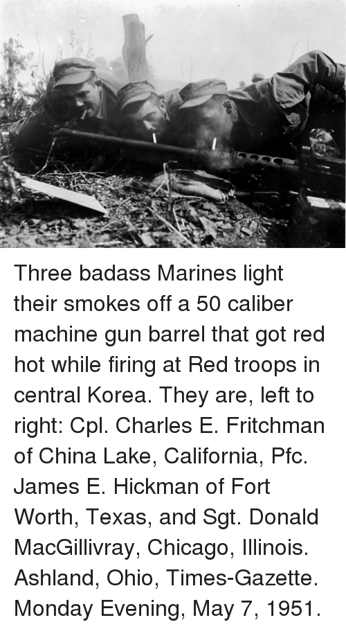Chicago, Dank, and Fire: Three badass Marines light their smokes off a 50 caliber machine gun barrel that got red hot while firing at Red troops in central Korea. They are, left to right: Cpl. Charles E. Fritchman of China Lake, California, Pfc. James E. Hickman of Fort Worth, Texas, and Sgt. Donald MacGillivray, Chicago, Illinois. Ashland, Ohio, Times-Gazette. Monday Evening, May 7, 1951.