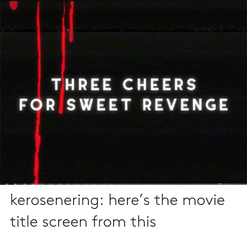 cheers: THREE CHEERS  FOR SWEET REVENGE kerosenering: here's the movie title screen from this