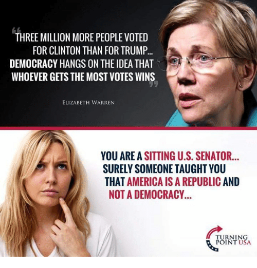 America, Elizabeth Warren, and Memes: THREE MILLION MORE PEOPLE VOTED  FOR CLINTON THAN FOR TRUMP..  DEMOCRACY HANGS ON THE IDEA THAT  WHOEVER GETS THE MOST VOTES WINS  ELIZABETH WARREN  YOU AREA SITTING U.S. SENATOR...  SURELY SOMEONE TAUGHT YOU  THAT AMERICA IS A REPUBLIC AND  NOT A DEMOCRACY  TURNING  POINT USA