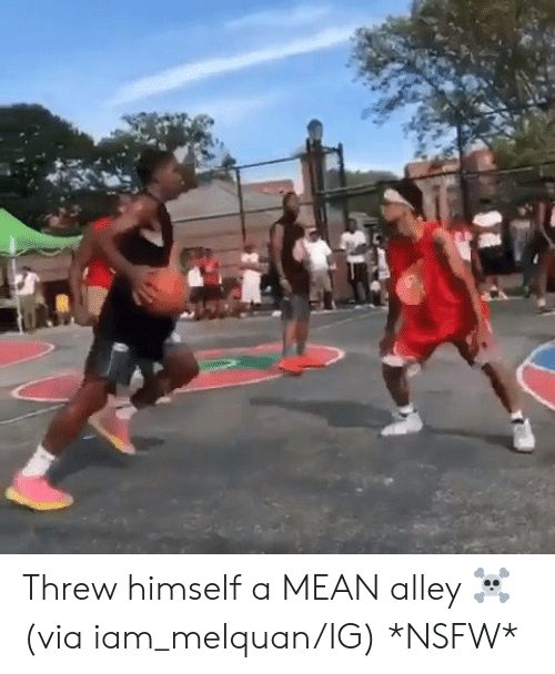 Nsfw, Mean, and Via: Threw himself a MEAN alley ☠️   (via iam_melquan/IG) *NSFW*
