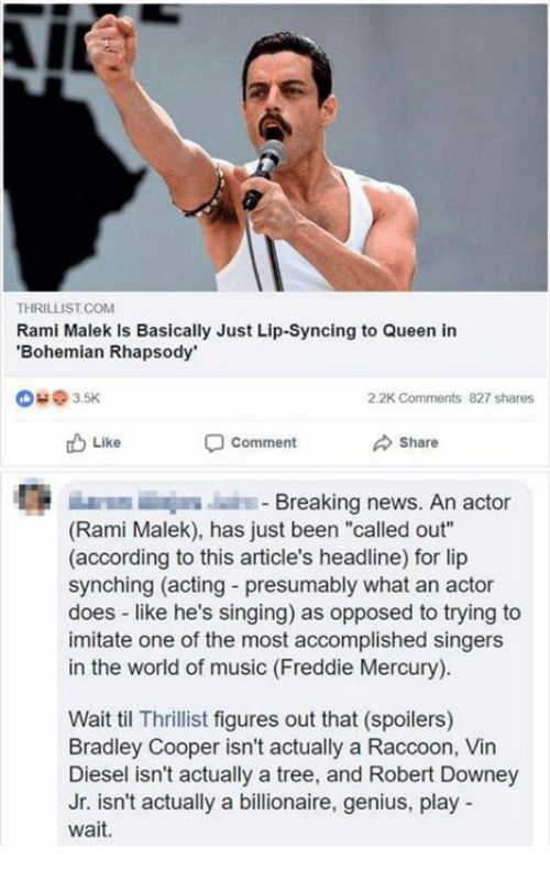 "Bradley Cooper: THRILLIST.COM  Rami Malek Is Basically Just Lip-Syncing to Queen in  Bohemian Rhapsody  @ з 5K  2.2K Comments  827 shares  Like  comment  Share  E E  Breaking news. An actor  (Rami Malek), has just been ""called out""  (according to this article's headline) for lip  synching (acting - presumably what an actor  does like he's singing) as opposed to trying to  imitate one of the most accomplished singers  in the world of music (Freddie Mercury)  Wait til Thrillist figures out that (spoilers)  Bradley Cooper isn't actually a Raccoon, Vin  Diesel isn't actually a tree, and Robert Downey  Jr. isn't actually a billionaire, genius, play  wait."