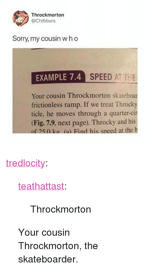 """Sorry, Target, and Tumblr: Throckmorton  @Chibburs  Sorry, my cousin who  EXAMPLE 7.4  SPEED AT THE  Your cousin Throckmorton skateboar  frictionless ramp. If we treat Throcky  ticle, he moves through a quarter-cir  (Fig. 7.9, next page). Throcky and his  of 250 ko (a) Bind his speed at the b <p><a href=""""http://tredlocity.tumblr.com/post/167318453680/teathattast-throckmorton-your-cousin"""" class=""""tumblr_blog"""" target=""""_blank"""">tredlocity</a>:</p><blockquote> <p><a href=""""https://teathattast.tumblr.com/post/167298592910/throckmorton"""" class=""""tumblr_blog"""" target=""""_blank"""">teathattast</a>:</p> <blockquote><p>Throckmorton</p></blockquote> <p>Your cousin Throckmorton, the skateboarder.</p> </blockquote>"""