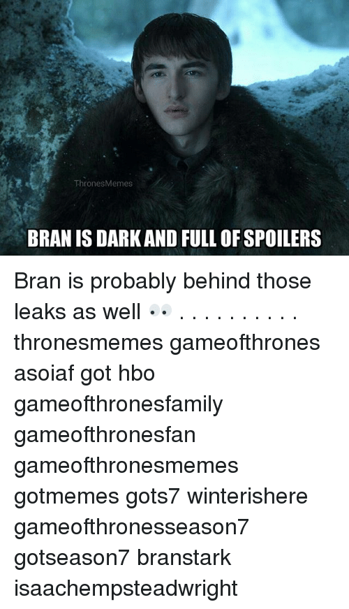 Hbo, Memes, and Asoiaf: ThronesMemes  BRAN IS DARK AND FULL OF SPOILERS Bran is probably behind those leaks as well 👀 . . . . . . . . . . thronesmemes gameofthrones asoiaf got hbo gameofthronesfamily gameofthronesfan gameofthronesmemes gotmemes gots7 winterishere gameofthronesseason7 gotseason7 branstark isaachempsteadwright