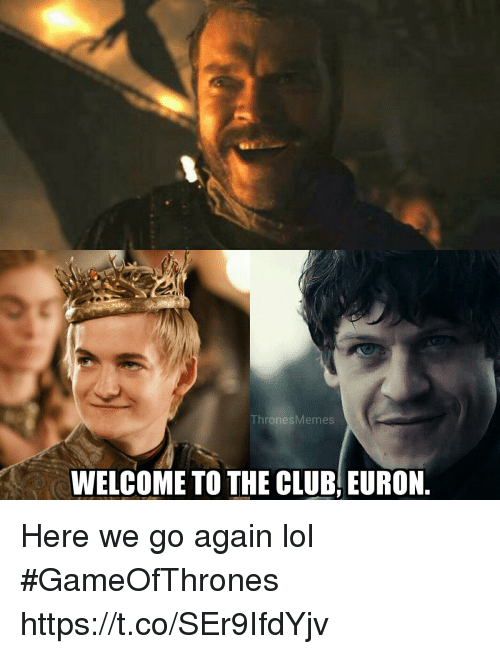 Club, Lol, and Memes: ThronesMemes  WELCOME TO THE CLUB, EURON Here we go again lol #GameOfThrones https://t.co/SEr9IfdYjv