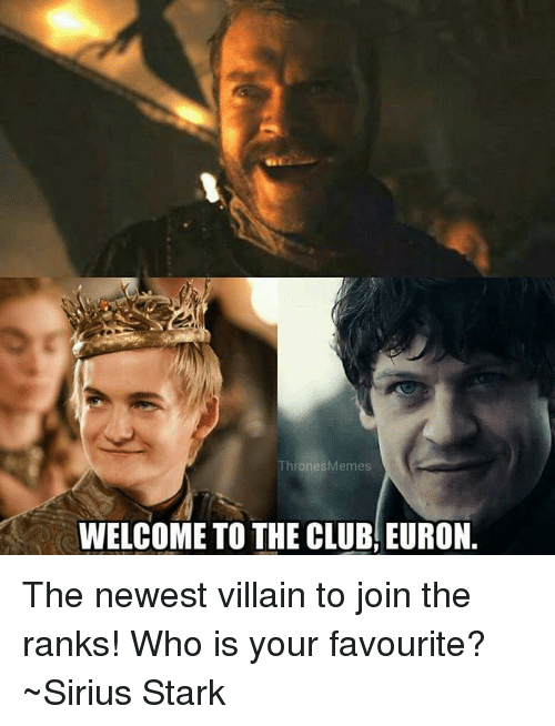 Club, Memes, and Sirius: ThronesMemes  WELCOME TO THE CLUB, EURON. The newest villain to join the ranks! Who is your favourite? ~Sirius Stark
