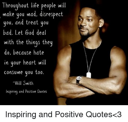 Bad, God, and Life: Throughout life people will  Throughout life peaple will  make you mad, disrespect  you, and treat you  bad. Let God deal  with the things they  do, because hate  in your heart will  consume you too.  Will Smith  Inspiring and Positive Quotes Inspiring and Positive Quotes<3