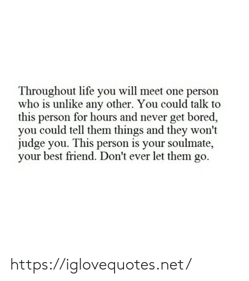 Best Friend, Bored, and Life: Throughout life you will meet one person  who is unlike any other. You could talk to  this person for hours and never get bored,  you could tell them things and they won't  judge you. This person is your soulmate,  your best friend. Don't ever let them go. https://iglovequotes.net/