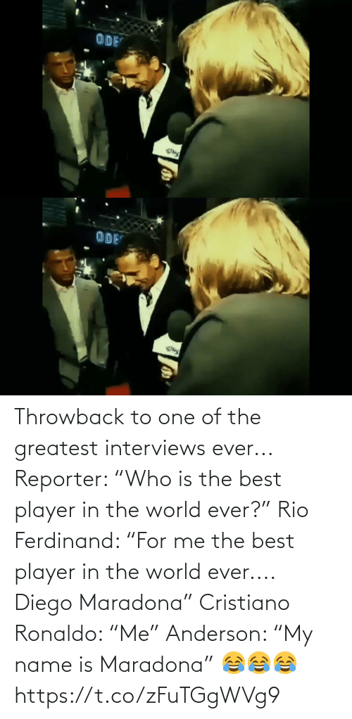 "name: Throwback to one of the greatest interviews ever...  Reporter: ""Who is the best player in the world ever?""  Rio Ferdinand: ""For me the best player in the world ever.... Diego Maradona""  Cristiano Ronaldo: ""Me""  Anderson: ""My name is Maradona"" 😂😂😂 https://t.co/zFuTGgWVg9"