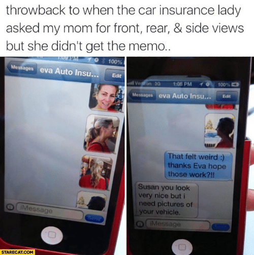 memo: throwback to when the car insurance lady  asked my mom for front, rear, & side views  but she didn't get the memo..  10 100%  Messages eva Auto Insu... Edit  stil Veiffon 3а  70,100%  1:00 PM  Messages eva Auto Insu... Edit  RERE  That felt weird:)  thanks Eva hope  those work?!!  Susan you look  very nice but i  need pictures of  your vehicle.  Message  a iMessage  STARECAT.COM