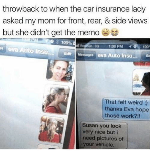 memo: throwback to when the car insurance lady  asked my mom for front, rear, & side views  but she didn't get the memo  100%  Vegon 30  1:08 PM  100  eva Auto Insu..  Edit Messages eva Auto Insu...  Ec  That felt weird :)  thanks Eva hope  those work?!!  Susan you look  very nice but i  need pictures of  your vehicle.