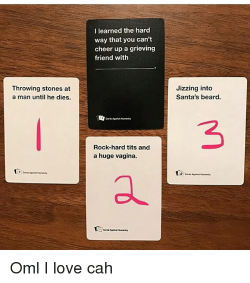 Jizzs: Throwing stones at  a man until he dies.  I learned the hard  way that you can't  cheer up a grieving  friend with  Rock-hard tits and  a huge vagina.  Jizzing into  Santa's beard. Oml I love cah