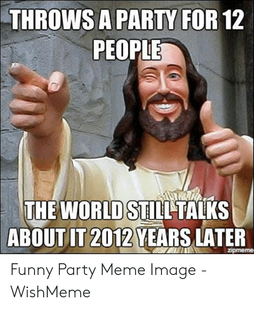 Funny, Meme, and Party: THROWS A PARTY FOR 12  PEOPLE  WORLD STIILTAL  THEWORLD STILLTALKS  ABOUT IT 2012 YEARS,LATER  zipmeme Funny Party Meme Image - WishMeme
