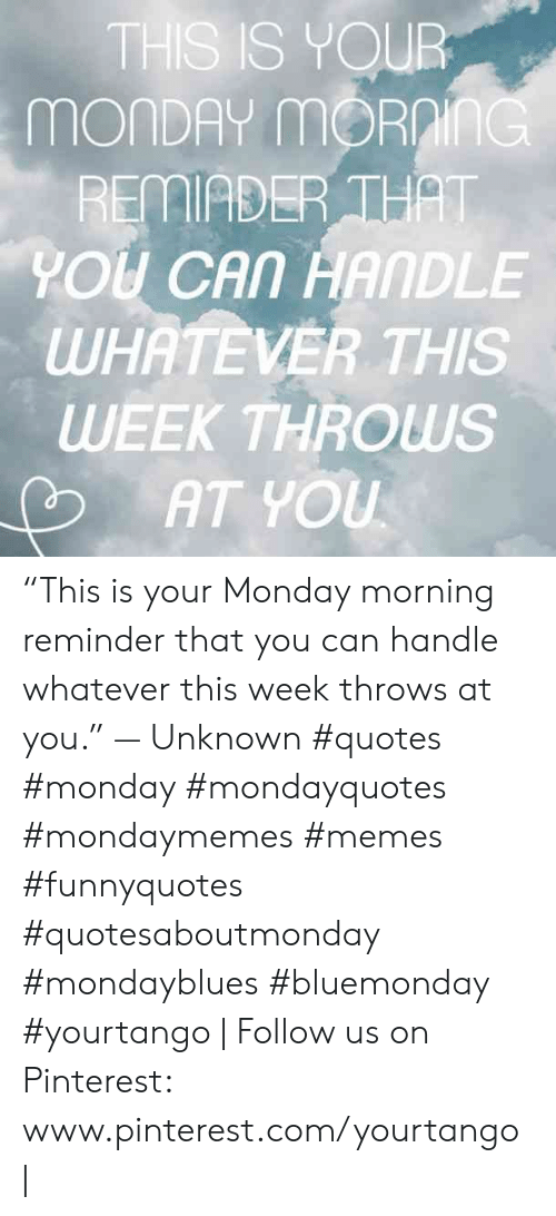 "Www Pinterest Com: THS IS YOUR  MONDAY mORnInG  REMIADER THAT  YOU CAN HANDLE  WHATEVER THIS  WEEK THROWS  AT YOU ""This is your Monday morning reminder that you can handle whatever this week throws at you."" — Unknown #quotes #monday #mondayquotes #mondaymemes #memes #funnyquotes #quotesaboutmonday #mondayblues #bluemonday #yourtango 
