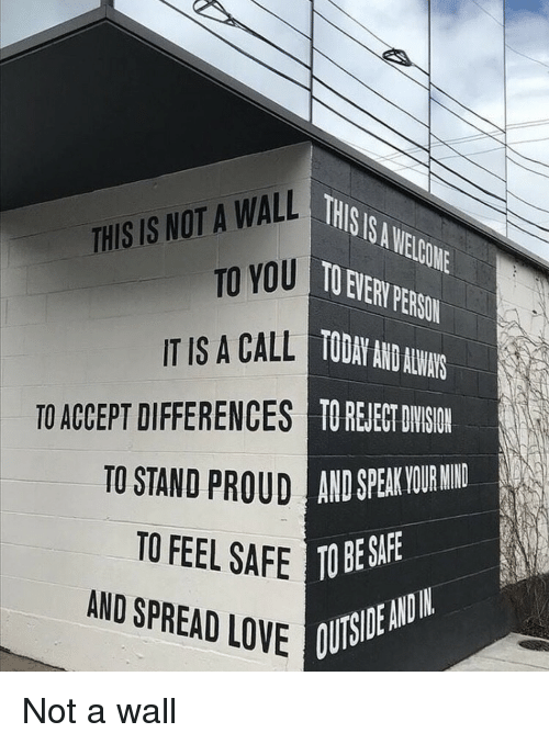 Love, Today, and Mind: THSIS.AELGONE  O EVER PERSON  TODAY AND AUN  TO REJEE DYSIN  THIS IS NOT A WALL  TO YOU  IT IS A CALL  TO ACCEPT DIFFERENCES  TO STAND  UD AND SPEAK VOUR MIND  TO FEEL SAFE TO BES  AND SPREAD LOVE  OUTSIDE ANDIN Not a wall