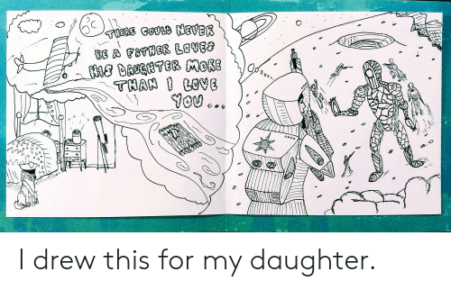 Daughter, For, and This: THSRE GO EVER  BE A FBTHER LOVES  THAN COVB  0  O0o0  10 I drew this for my daughter.