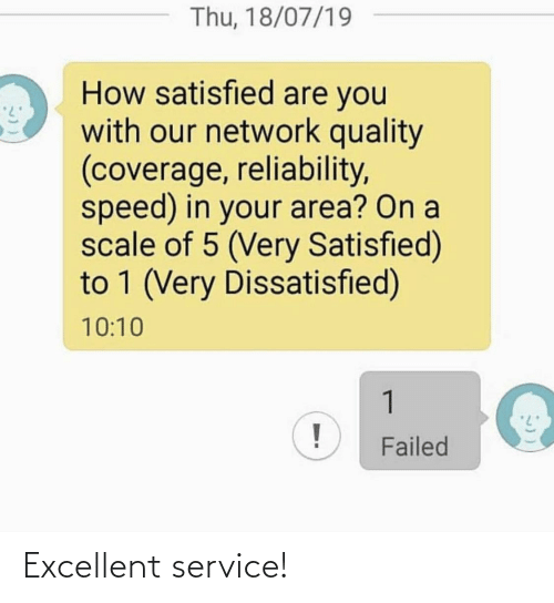Failed: Thu, 18/07/19  How satisfied are you  with our network quality  (coverage, reliability,  speed) in your area? On a  scale of 5 (Very Satisfied)  to 1 (Very Dissatisfied)  10:10  1  Failed Excellent service!