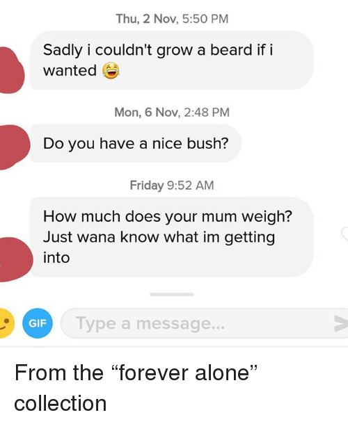 "Being Alone, Beard, and Friday: Thu, 2 Nov, 5:50 PM  Sadly i couldn't grow a beard if i  wanted  Mon, 6 Nov, 2:48 PM  Do you have a nice bush?  Friday 9:52 AM  How much does your mum weigh?  Just wana know what im getting  into  Type a message.  GIF From the ""forever alone"" collection"