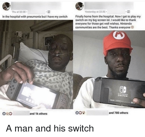 get well: Thu at 0338  Yesterday at 22:35  Finally home from the hospital. NowI get to play my  switch on my big screen lol. I would like to thank  everyone for those get well wishes. Nintendo  communities are the best. Thanks everyone  In the hospital with pneumonia but I have my switch  GD  SWITCH  and 1k others  and 780 others A man and his switch
